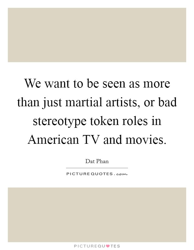 We want to be seen as more than just martial artists, or bad stereotype token roles in American TV and movies Picture Quote #1