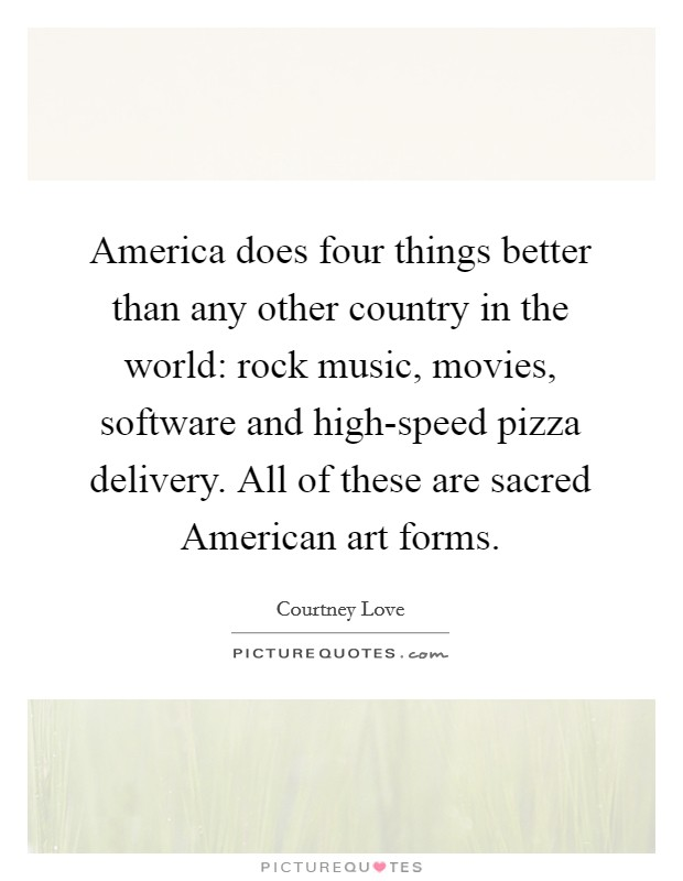 America does four things better than any other country in the world: rock music, movies, software and high-speed pizza delivery. All of these are sacred American art forms Picture Quote #1
