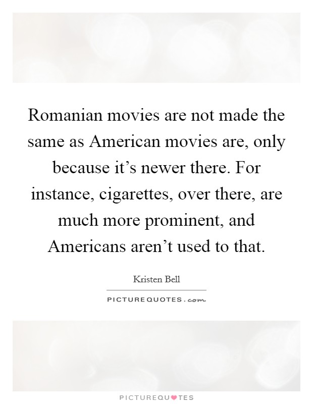 Romanian movies are not made the same as American movies are, only because it's newer there. For instance, cigarettes, over there, are much more prominent, and Americans aren't used to that Picture Quote #1