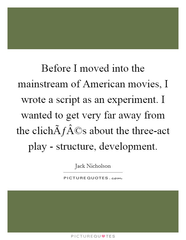 Before I moved into the mainstream of American movies, I wrote a script as an experiment. I wanted to get very far away from the clichés about the three-act play - structure, development Picture Quote #1
