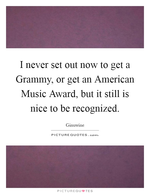 I never set out now to get a Grammy, or get an American Music Award, but it still is nice to be recognized Picture Quote #1