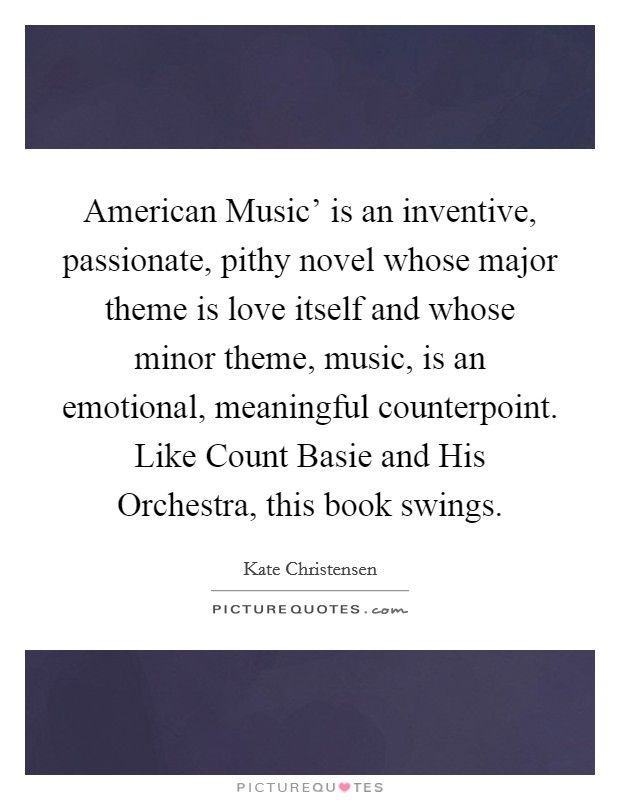 American Music' is an inventive, passionate, pithy novel whose major theme is love itself and whose minor theme, music, is an emotional, meaningful counterpoint. Like Count Basie and His Orchestra, this book swings Picture Quote #1