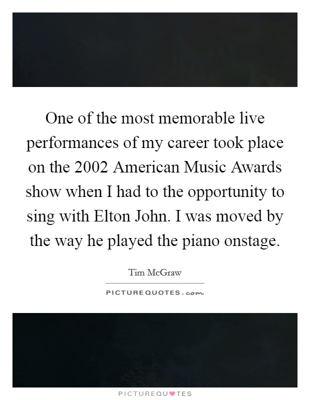One of the most memorable live performances of my career took place on the 2002 American Music Awards show when I had to the opportunity to sing with Elton John. I was moved by the way he played the piano onstage Picture Quote #1