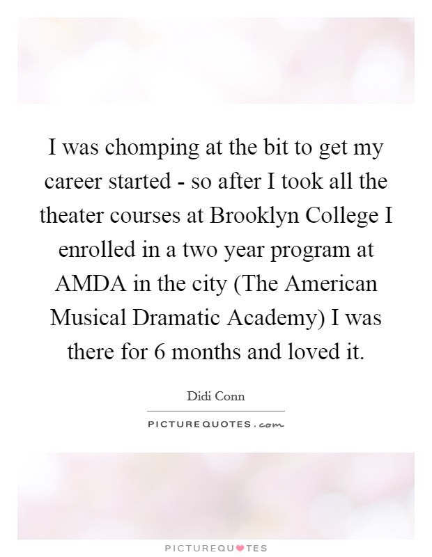 I was chomping at the bit to get my career started - so after I took all the theater courses at Brooklyn College I enrolled in a two year program at AMDA in the city (The American Musical Dramatic Academy) I was there for 6 months and loved it Picture Quote #1