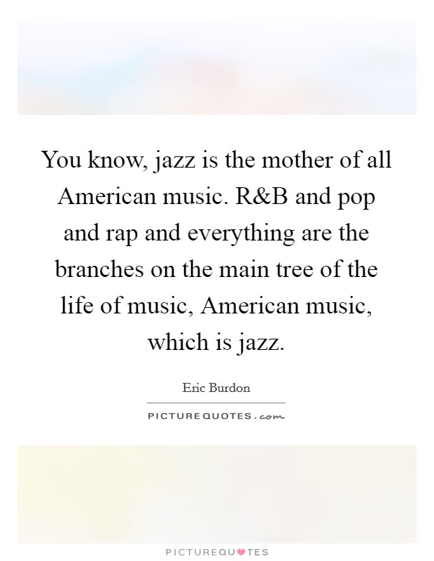 You know, jazz is the mother of all American music. R Picture Quote #1