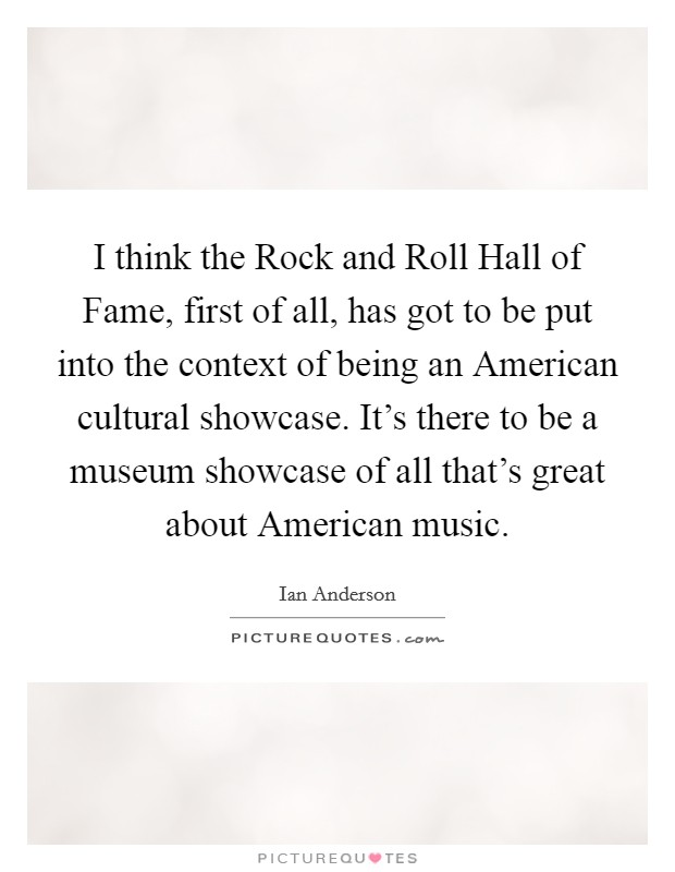 I think the Rock and Roll Hall of Fame, first of all, has got to be put into the context of being an American cultural showcase. It's there to be a museum showcase of all that's great about American music Picture Quote #1