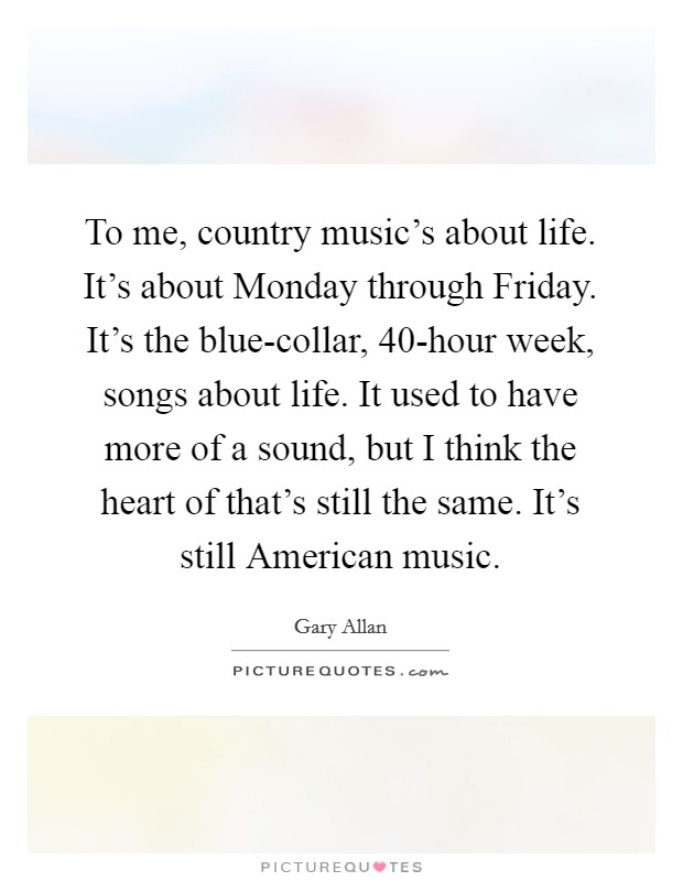 To me, country music's about life. It's about Monday through Friday. It's the blue-collar, 40-hour week, songs about life. It used to have more of a sound, but I think the heart of that's still the same. It's still American music Picture Quote #1