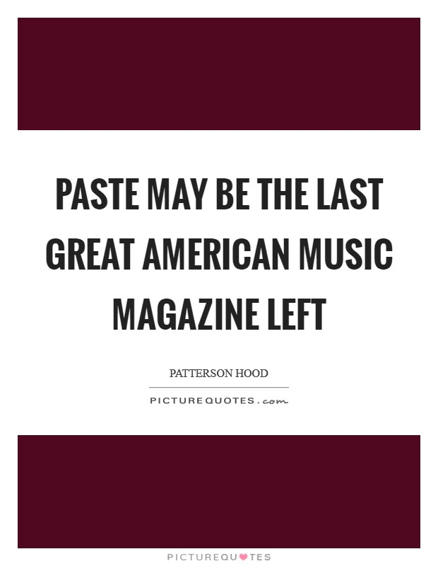 Paste may be the last great American music magazine left Picture Quote #1