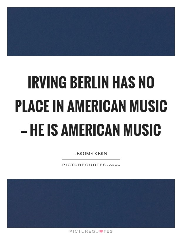 Irving Berlin has no place in American music -- he is American music Picture Quote #1