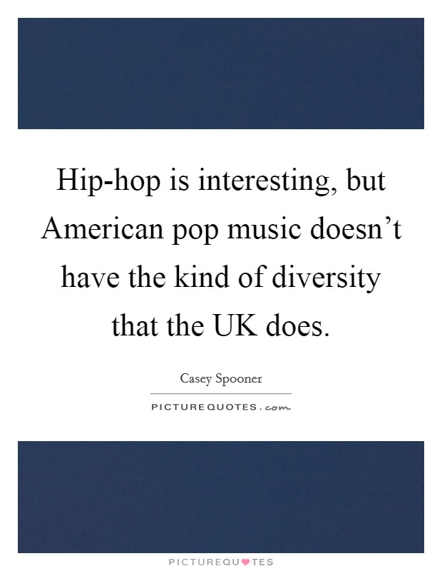 Hip-hop is interesting, but American pop music doesn't have the kind of diversity that the UK does Picture Quote #1