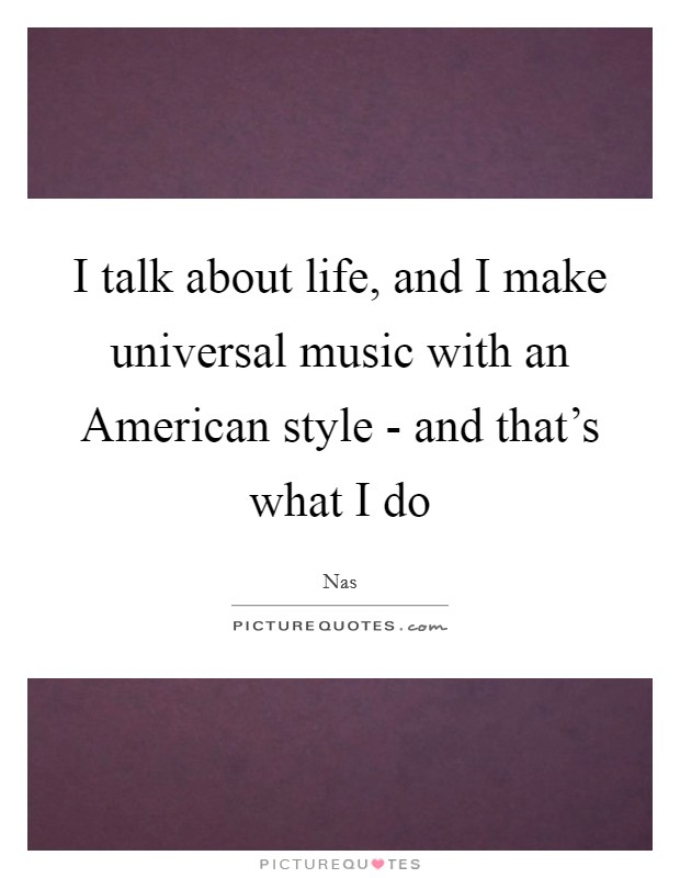 I talk about life, and I make universal music with an American style - and that's what I do Picture Quote #1