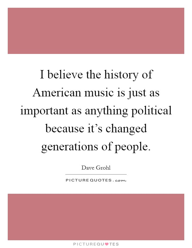 I believe the history of American music is just as important as anything political because it's changed generations of people Picture Quote #1
