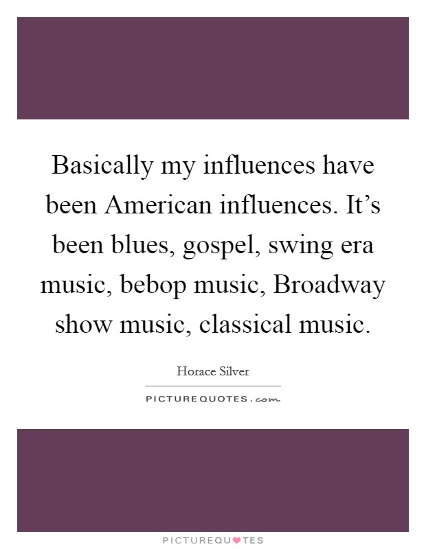 Basically my influences have been American influences. It's been blues, gospel, swing era music, bebop music, Broadway show music, classical music Picture Quote #1
