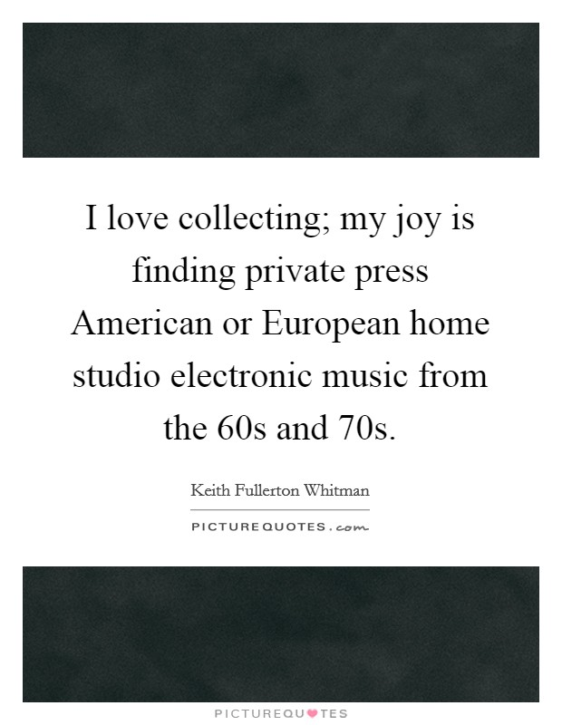I love collecting; my joy is finding private press American or European home studio electronic music from the 60s and 70s Picture Quote #1
