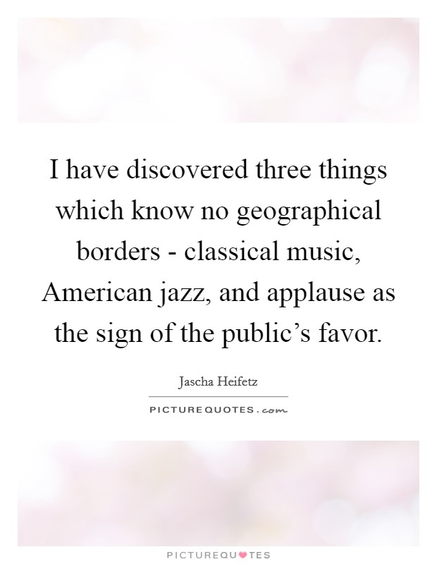 I have discovered three things which know no geographical borders - classical music, American jazz, and applause as the sign of the public's favor Picture Quote #1