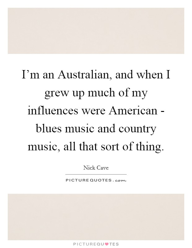 I'm an Australian, and when I grew up much of my influences were American - blues music and country music, all that sort of thing Picture Quote #1