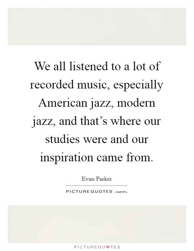 We all listened to a lot of recorded music, especially American jazz, modern jazz, and that's where our studies were and our inspiration came from Picture Quote #1