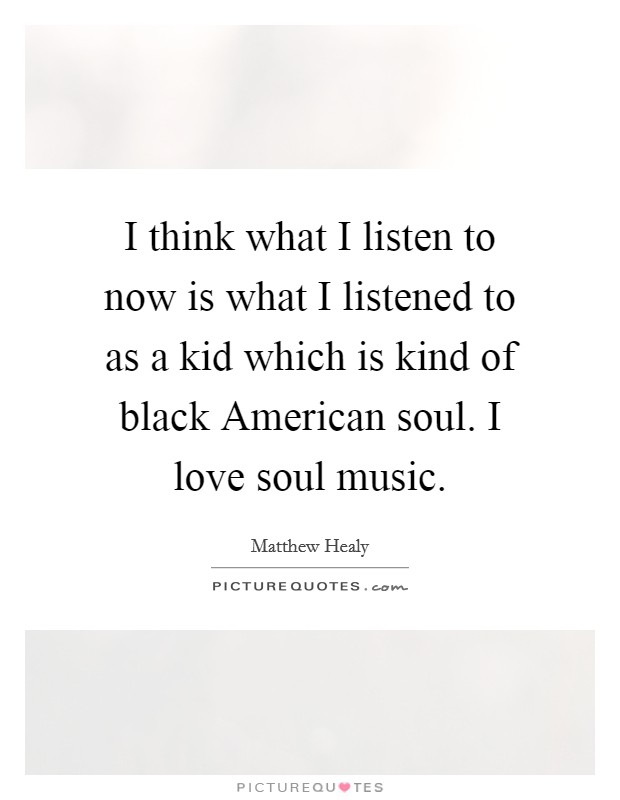 I think what I listen to now is what I listened to as a kid which is kind of black American soul. I love soul music. Picture Quote #1