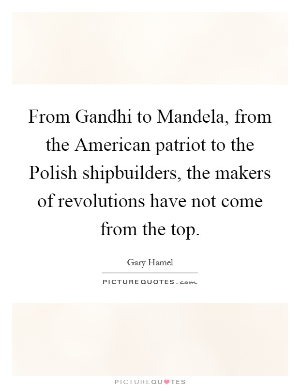 From Gandhi to Mandela, from the American patriot to the Polish shipbuilders, the makers of revolutions have not come from the top Picture Quote #1