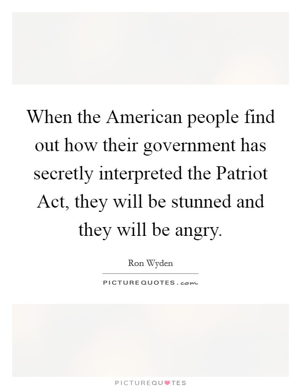 When the American people find out how their government has secretly interpreted the Patriot Act, they will be stunned and they will be angry Picture Quote #1
