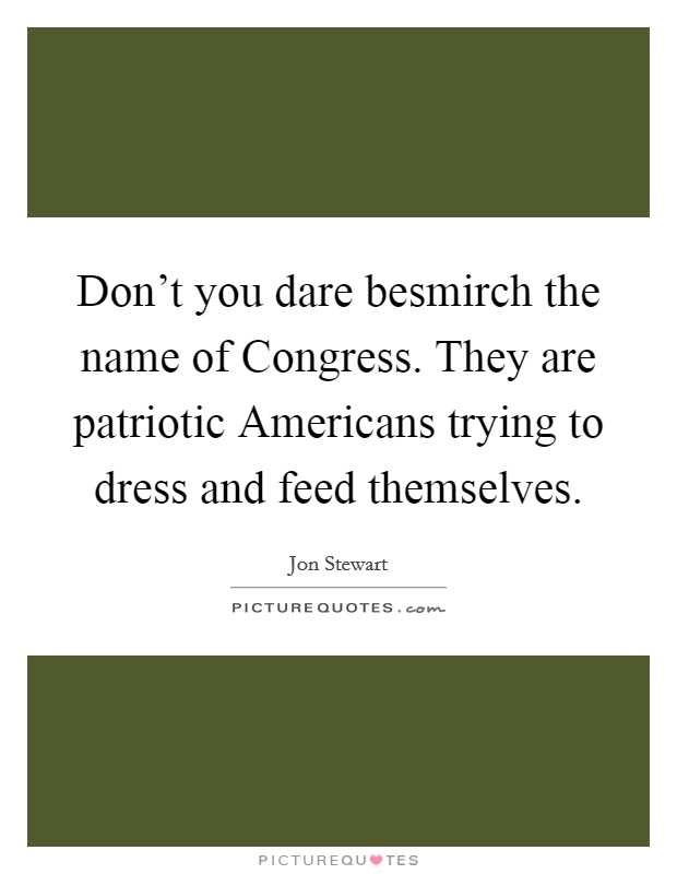 Don't you dare besmirch the name of Congress. They are patriotic Americans trying to dress and feed themselves Picture Quote #1