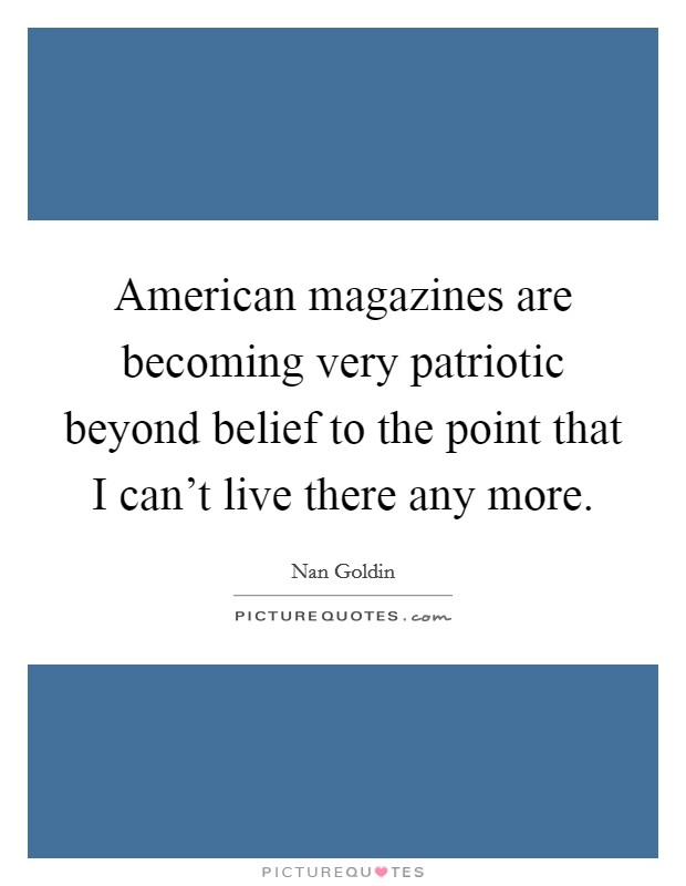American magazines are becoming very patriotic beyond belief to the point that I can't live there any more Picture Quote #1