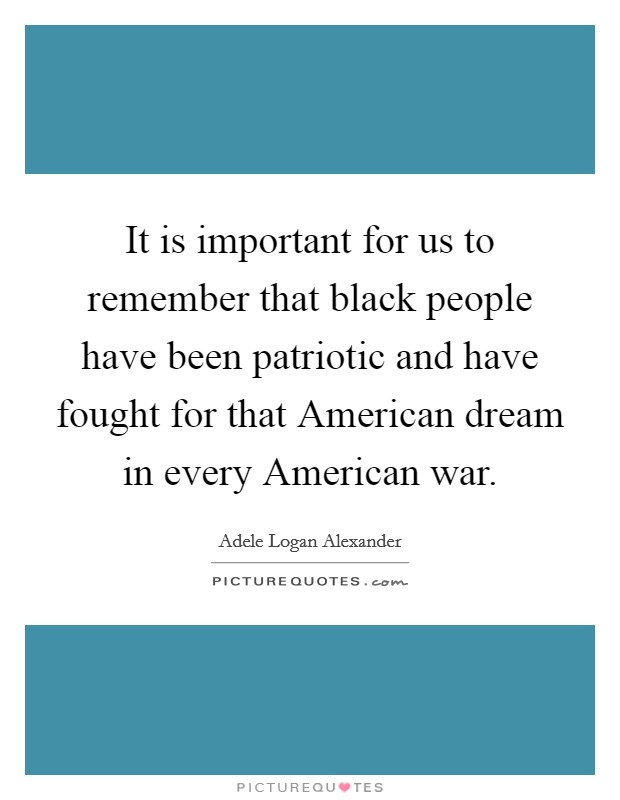 It is important for us to remember that black people have been patriotic and have fought for that American dream in every American war Picture Quote #1