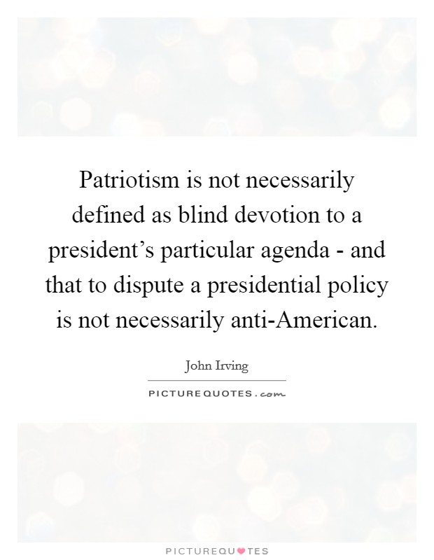 Patriotism is not necessarily defined as blind devotion to a president's particular agenda - and that to dispute a presidential policy is not necessarily anti-American Picture Quote #1