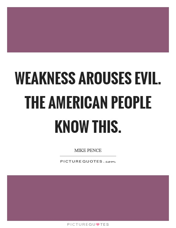Weakness arouses evil. The American people know this Picture Quote #1