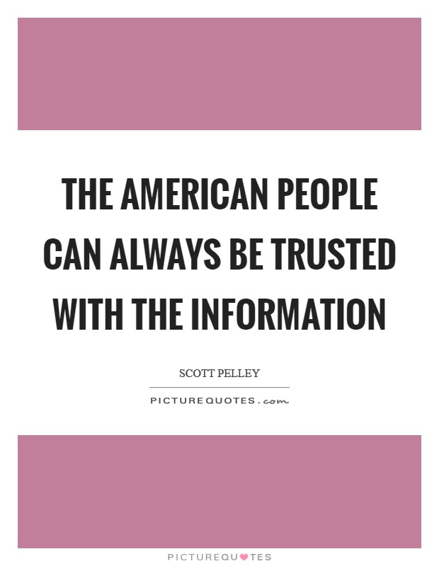 The American people can always be trusted with the information Picture Quote #1