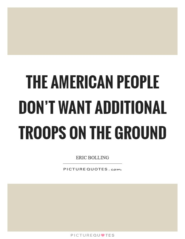The American people don't want additional troops on the ground Picture Quote #1