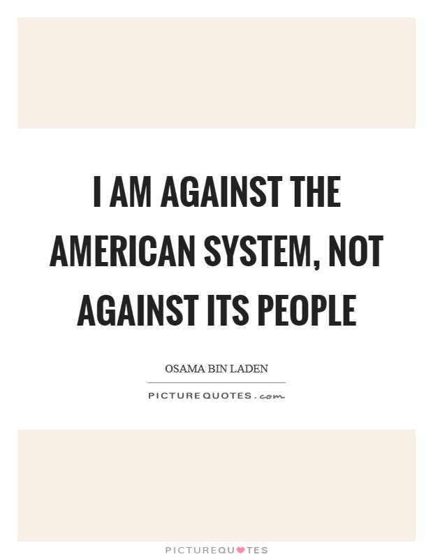 I am against the American system, not against its people Picture Quote #1