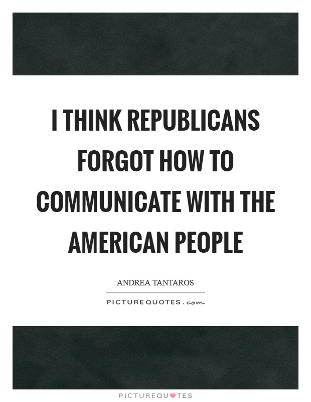 I think Republicans forgot how to communicate with the American people Picture Quote #1