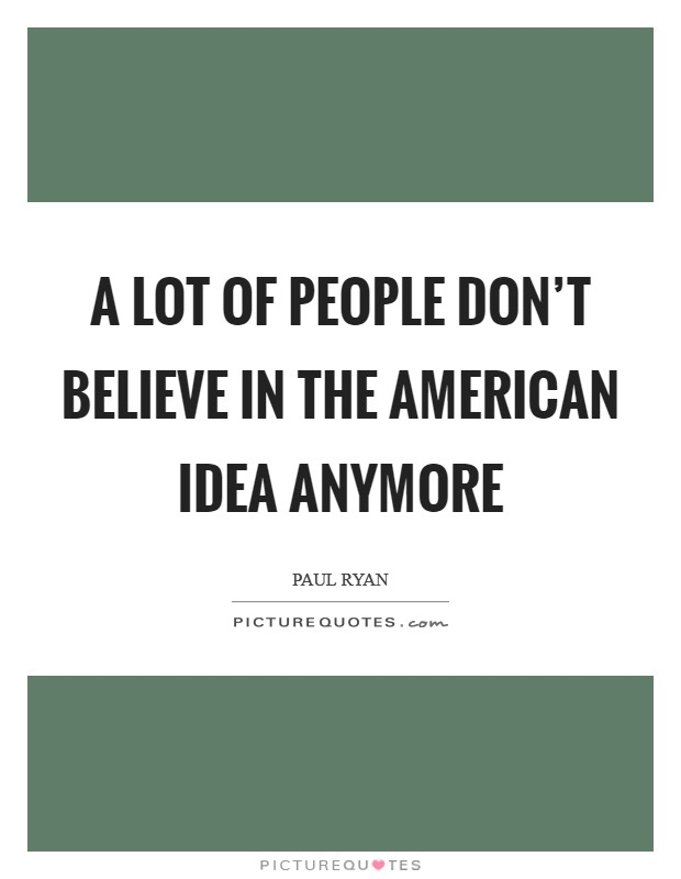 A lot of people don't believe in the American idea anymore Picture Quote #1