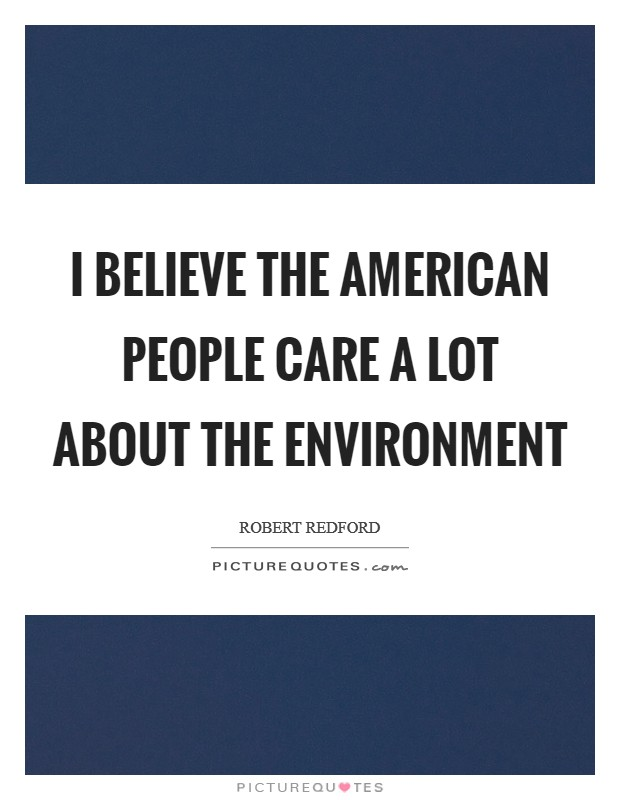 I believe the American people care a lot about the environment Picture Quote #1
