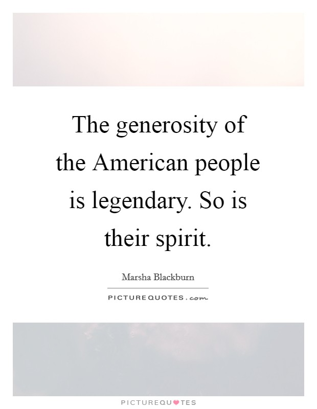 The generosity of the American people is legendary. So is their spirit Picture Quote #1