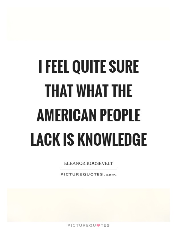 I feel quite sure that what the American people lack is knowledge Picture Quote #1