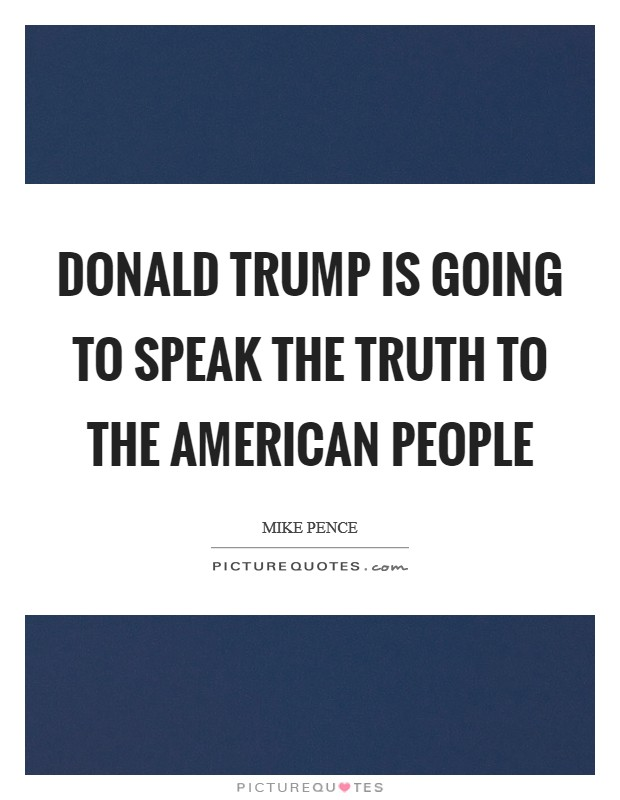 Donald Trump is going to speak the truth to the American people Picture Quote #1