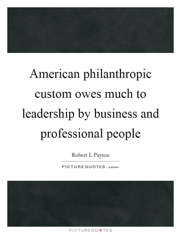 American philanthropic custom owes much to leadership by business and professional people Picture Quote #1