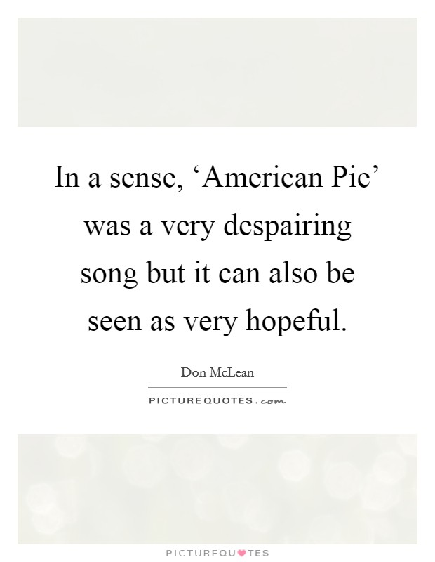 In a sense, 'American Pie' was a very despairing song but it can also be seen as very hopeful Picture Quote #1