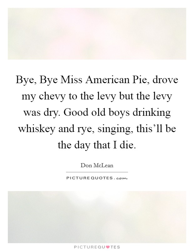 Bye, Bye Miss American Pie, drove my chevy to the levy but the levy was dry. Good old boys drinking whiskey and rye, singing, this'll be the day that I die Picture Quote #1