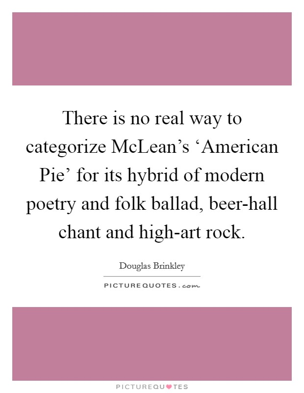 There is no real way to categorize McLean's 'American Pie' for its hybrid of modern poetry and folk ballad, beer-hall chant and high-art rock Picture Quote #1