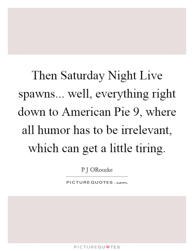 Then Saturday Night Live spawns... well, everything right down to American Pie 9, where all humor has to be irrelevant, which can get a little tiring Picture Quote #1
