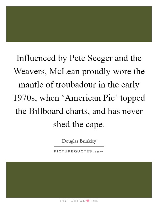 Influenced by Pete Seeger and the Weavers, McLean proudly wore the mantle of troubadour in the early 1970s, when 'American Pie' topped the Billboard charts, and has never shed the cape Picture Quote #1