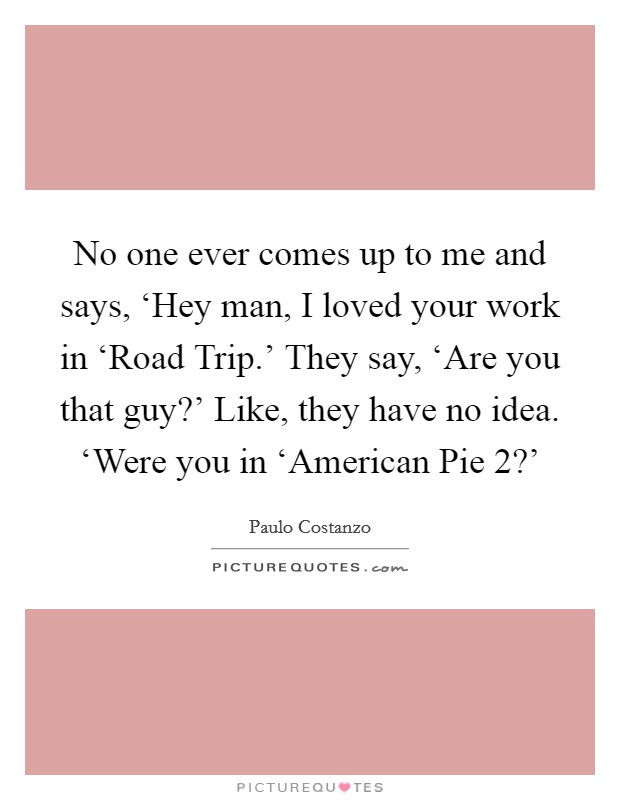 No one ever comes up to me and says, 'Hey man, I loved your work in 'Road Trip.' They say, 'Are you that guy?' Like, they have no idea. 'Were you in 'American Pie 2?' Picture Quote #1