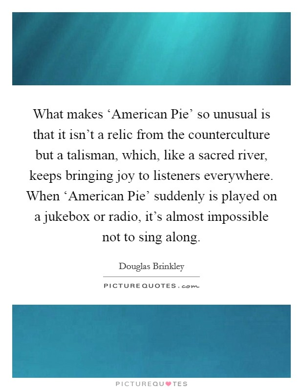 What makes 'American Pie' so unusual is that it isn't a relic from the counterculture but a talisman, which, like a sacred river, keeps bringing joy to listeners everywhere. When 'American Pie' suddenly is played on a jukebox or radio, it's almost impossible not to sing along Picture Quote #1