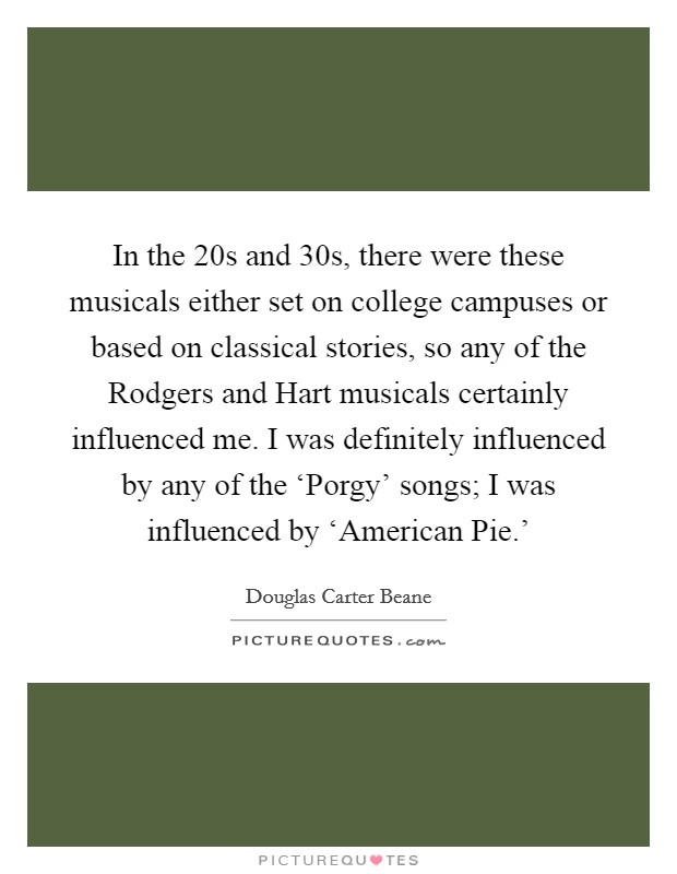 In the  20s and  30s, there were these musicals either set on college campuses or based on classical stories, so any of the Rodgers and Hart musicals certainly influenced me. I was definitely influenced by any of the 'Porgy' songs; I was influenced by 'American Pie.' Picture Quote #1