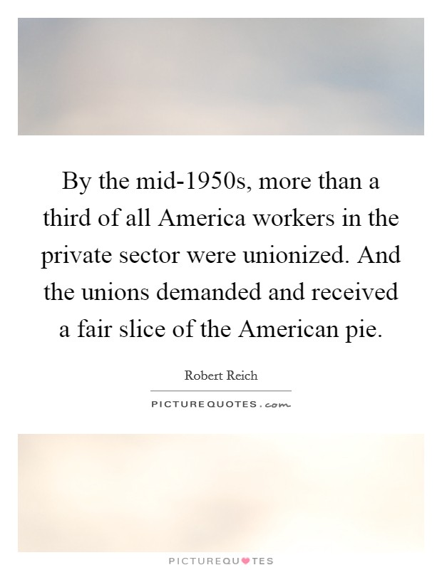By the mid-1950s, more than a third of all America workers in the private sector were unionized. And the unions demanded and received a fair slice of the American pie Picture Quote #1