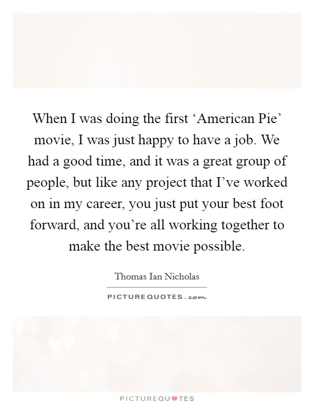 When I was doing the first 'American Pie' movie, I was just happy to have a job. We had a good time, and it was a great group of people, but like any project that I've worked on in my career, you just put your best foot forward, and you're all working together to make the best movie possible Picture Quote #1