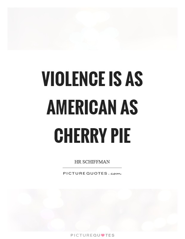 Violence is as American as cherry pie Picture Quote #1